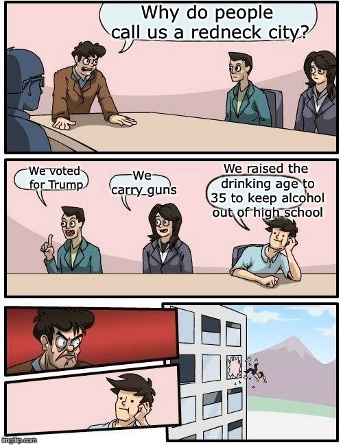 Boardroom Meeting Suggestion Meme | Why do people call us a redneck city? We voted for Trump We carry guns We raised the drinking age to 35 to keep alcohol out of high school | image tagged in memes,boardroom meeting suggestion | made w/ Imgflip meme maker
