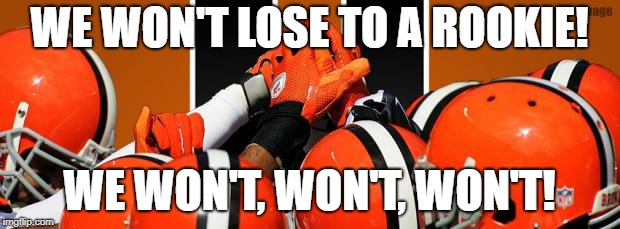 Look how that turned out | WE WON'T LOSE TO A ROOKIE! WE WON'T, WON'T, WON'T! | image tagged in cleveland browns,nfl,patrick mahomes,kansas city chiefs | made w/ Imgflip meme maker