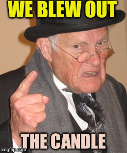 Back In My Day Meme | THE CANDLE WE BLEW OUT | image tagged in memes,back in my day | made w/ Imgflip meme maker