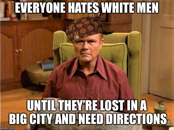 Red Foreman Scumbag Hat | EVERYONE HATES WHITE MEN UNTIL THEY'RE LOST IN A BIG CITY AND NEED DIRECTIONS | image tagged in red foreman scumbag hat | made w/ Imgflip meme maker