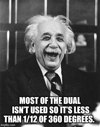Einstein laugh | MOST OF THE DUAL ISN'T USED SO IT'S LESS THAN 1/12 OF 360 DEGREES. | image tagged in einstein laugh | made w/ Imgflip meme maker