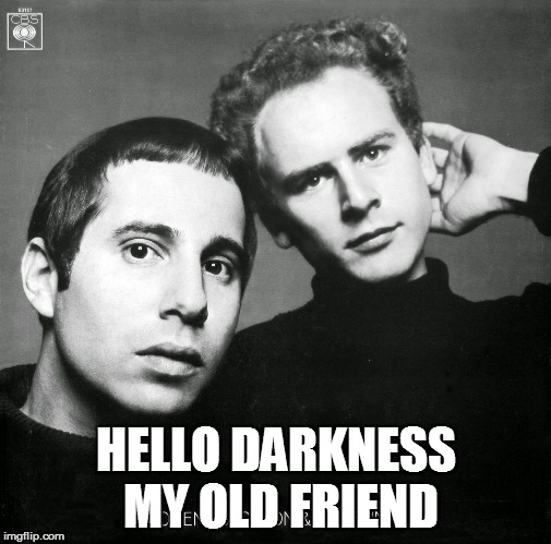 simon and garfunkel | HELLO DARKNESS MY OLD FRIEND | image tagged in simon and garfunkel | made w/ Imgflip meme maker