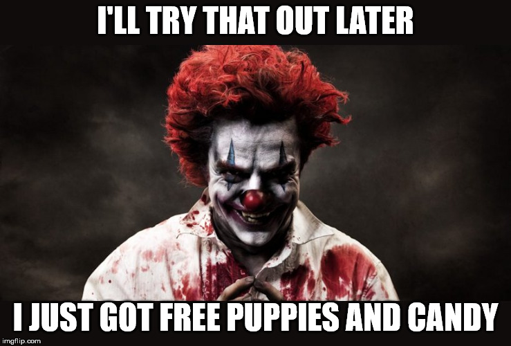 scary clown | I'LL TRY THAT OUT LATER I JUST GOT FREE PUPPIES AND CANDY | image tagged in scary clown | made w/ Imgflip meme maker