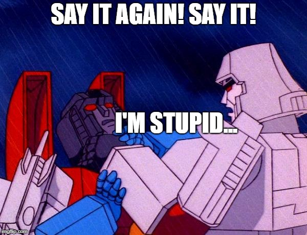 Transformers Megatron and Starscream | SAY IT AGAIN! SAY IT! I'M STUPID... | image tagged in transformers megatron and starscream | made w/ Imgflip meme maker