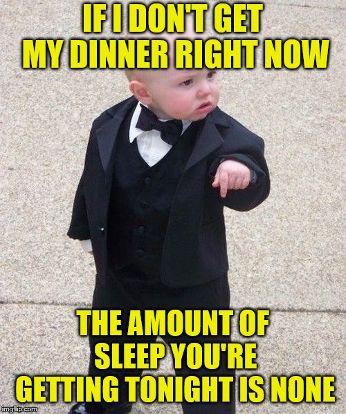 Baby Godfather Meme | IF I DON'T GET MY DINNER RIGHT NOW THE AMOUNT OF SLEEP YOU'RE GETTING TONIGHT IS NONE | image tagged in memes,baby godfather | made w/ Imgflip meme maker