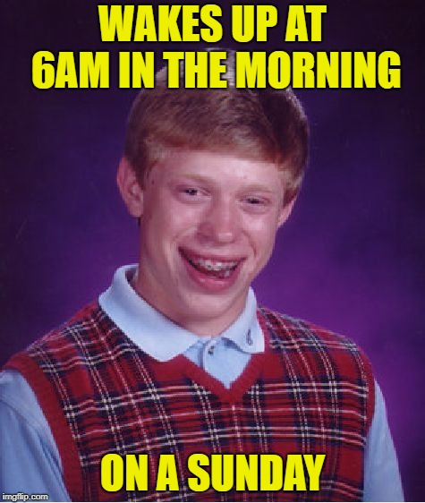 Bad Luck Brian Meme | WAKES UP AT 6AM IN THE MORNING ON A SUNDAY | image tagged in memes,bad luck brian | made w/ Imgflip meme maker