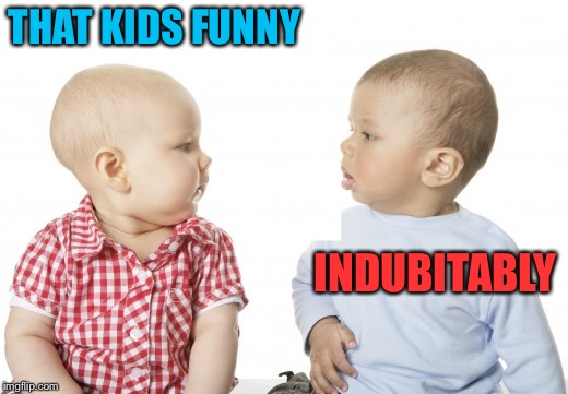 THAT KIDS FUNNY INDUBITABLY | made w/ Imgflip meme maker