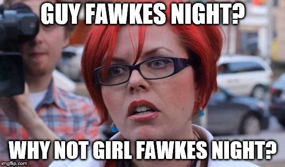 What's in a name? | GUY FAWKES NIGHT? WHY NOT GIRL FAWKES NIGHT? | image tagged in angry feminist | made w/ Imgflip meme maker