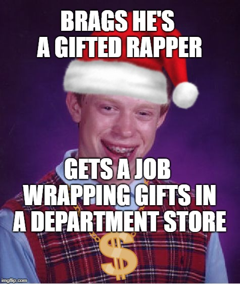 Brian hits the big time at Christmas | BRAGS HE'S A GIFTED RAPPER GETS A JOB WRAPPING GIFTS IN A DEPARTMENT STORE | image tagged in bad luck brian,christmas,rapper | made w/ Imgflip meme maker
