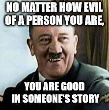 laughing hitler | NO MATTER HOW EVIL OF A PERSON YOU ARE, YOU ARE GOOD IN SOMEONE'S STORY | image tagged in laughing hitler | made w/ Imgflip meme maker
