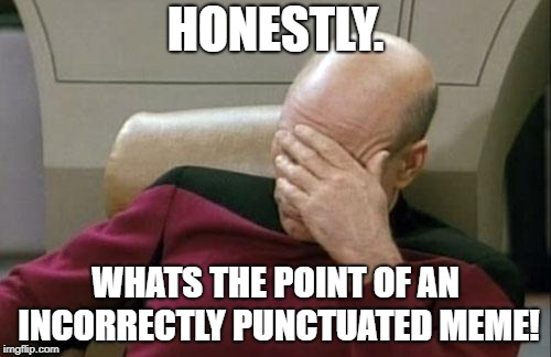 Seriously it lose's it's affect, | HONESTLY. WHATS THE POINT OF AN INCORRECTLY PUNCTUATED MEME! | image tagged in memes,captain picard facepalm,dank memes,funny,bad puns,grammar nazi | made w/ Imgflip meme maker