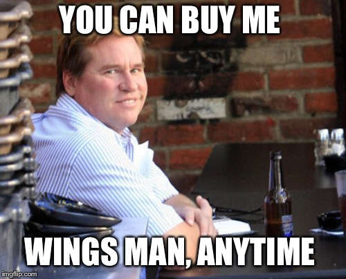 Fat Val Kilmer | YOU CAN BUY ME WINGS MAN, ANYTIME | image tagged in memes,fat val kilmer | made w/ Imgflip meme maker
