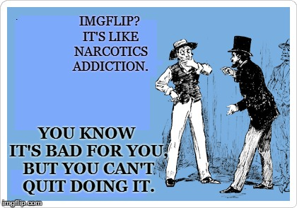 IMGFLIP? IT'S LIKE NARCOTICS ADDICTION. YOU KNOW IT'S BAD FOR YOU, BUT YOU CAN'T QUIT DOING IT. | made w/ Imgflip meme maker