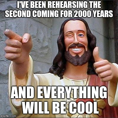 Buddy Christ Meme | I'VE BEEN REHEARSING THE SECOND COMING FOR 2000 YEARS AND EVERYTHING WILL BE COOL | image tagged in memes,buddy christ | made w/ Imgflip meme maker