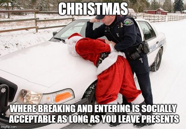 Santa Busted | CHRISTMAS WHERE BREAKING AND ENTERING IS SOCIALLY ACCEPTABLE AS LONG AS YOU LEAVE PRESENTS | image tagged in santa busted | made w/ Imgflip meme maker