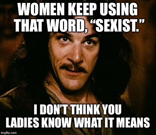 "Indigo Montoya |  WOMEN KEEP USING THAT WORD, ""SEXIST.""; I DON'T THINK YOU LADIES KNOW WHAT IT MEANS 