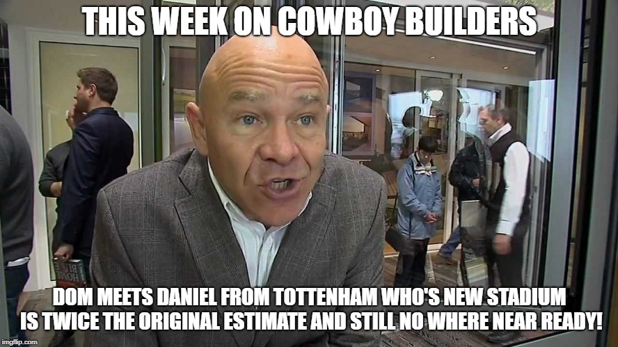 Cowboy Builders Tottenham | THIS WEEK ON COWBOY BUILDERS DOM MEETS DANIEL FROM TOTTENHAM WHO'S NEW STADIUM IS TWICE THE ORIGINAL ESTIMATE AND STILL NO WHERE NEAR READY! | image tagged in dominic littlewood,tottenham,spurs,funny memes | made w/ Imgflip meme maker