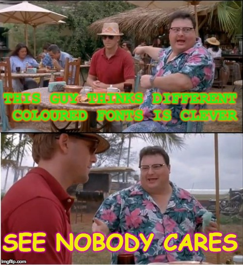 See Nobody Cares Meme | THIS GUY THINKS DIFFERENT COLOURED FONTS IS CLEVER SEE NOBODY CARES | image tagged in memes,see nobody cares | made w/ Imgflip meme maker