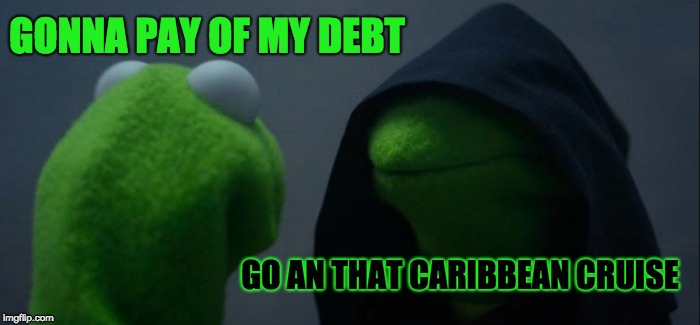 Evil Kermit Meme | GONNA PAY OF MY DEBT GO AN THAT CARIBBEAN CRUISE | image tagged in memes,evil kermit | made w/ Imgflip meme maker