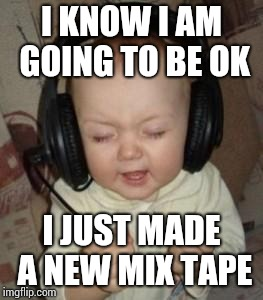 music baby | I KNOW I AM GOING TO BE OK I JUST MADE A NEW MIX TAPE | image tagged in music baby | made w/ Imgflip meme maker