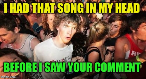 Sudden Clarity Clarence Meme | I HAD THAT SONG IN MY HEAD BEFORE I SAW YOUR COMMENT | image tagged in memes,sudden clarity clarence | made w/ Imgflip meme maker