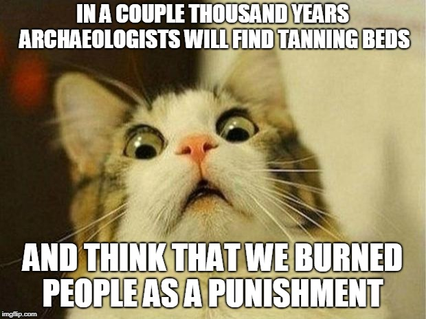 Scared Cat | IN A COUPLE THOUSAND YEARS ARCHAEOLOGISTS WILL FIND TANNING BEDS AND THINK THAT WE BURNED PEOPLE AS A PUNISHMENT | image tagged in memes,scared cat | made w/ Imgflip meme maker