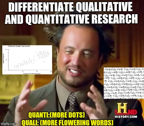 Ancient Aliens Meme | DIFFERENTIATE QUALITATIVE AND QUANTITATIVE RESEARCH QUANTI:(MORE DOTS)                   QUALI: (MORE FLOWERING WORDS) | image tagged in memes,ancient aliens,scumbag | made w/ Imgflip meme maker
