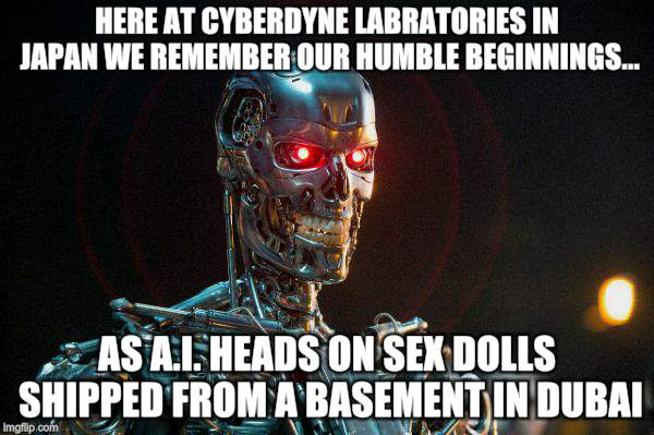 We're Calling The Shots Now Pervert | HERE AT CYBERDYNE LABRATORIES IN JAPAN WE REMEMBER OUR HUMBLE BEGINNINGS... AS A.I. HEADS ON SEX DOLLS SHIPPED FROM A BASEMENT IN DUBAI | image tagged in memes,terminator,artificial intelligence,world domination,technology | made w/ Imgflip meme maker