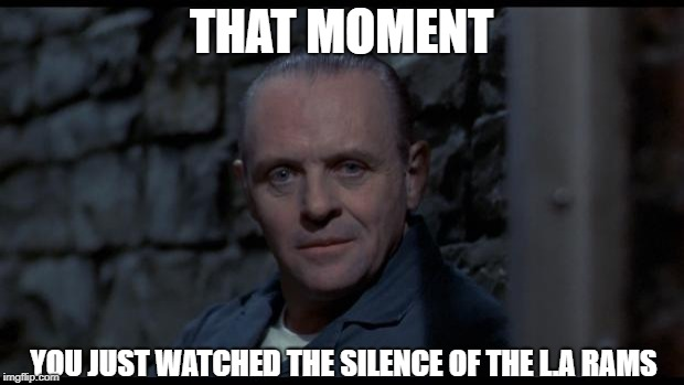 hannibal lecter silence of the lambs | THAT MOMENT YOU JUST WATCHED THE SILENCE OF THE L.A RAMS | image tagged in hannibal lecter silence of the lambs | made w/ Imgflip meme maker