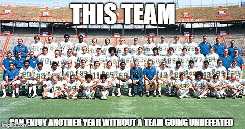 THIS TEAM CAN ENJOY ANOTHER YEAR WITHOUT A TEAM GOING UNDEFEATED | image tagged in 1972 miami dolphins | made w/ Imgflip meme maker