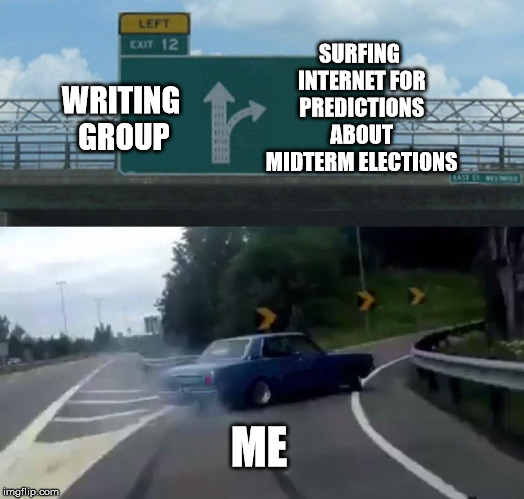 Writing Group vs Surfing Internet | WRITING GROUP SURFING INTERNET FOR PREDICTIONS ABOUT MIDTERM ELECTIONS ME | image tagged in memes,left exit 12 off ramp,writing group,writing,midterms,elections | made w/ Imgflip meme maker
