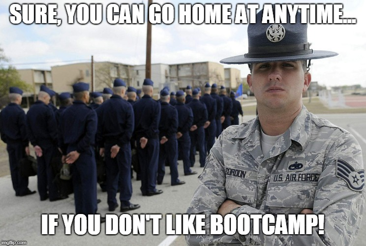 SURE, YOU CAN GO HOME AT ANYTIME... IF YOU DON'T LIKE BOOTCAMP! | image tagged in air force,boot camp,military,training instructor,ti | made w/ Imgflip meme maker