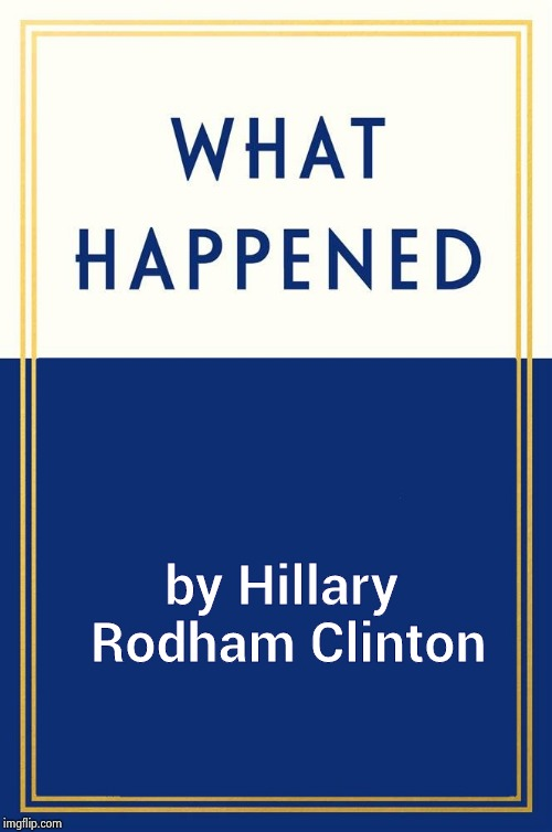 What Happened Blank | by Hillary Rodham Clinton | image tagged in what happened blank | made w/ Imgflip meme maker
