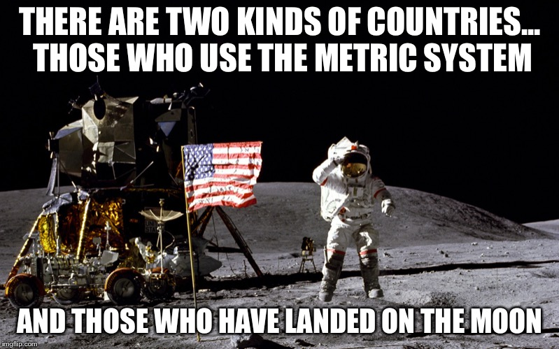 Apollo 16 astronaut jumping in 1/6 gravity | THERE ARE TWO KINDS OF COUNTRIES... THOSE WHO USE THE METRIC SYSTEM AND THOSE WHO HAVE LANDED ON THE MOON | image tagged in apollo 16 astronaut jumping,america,moon landing,metric system,memes | made w/ Imgflip meme maker