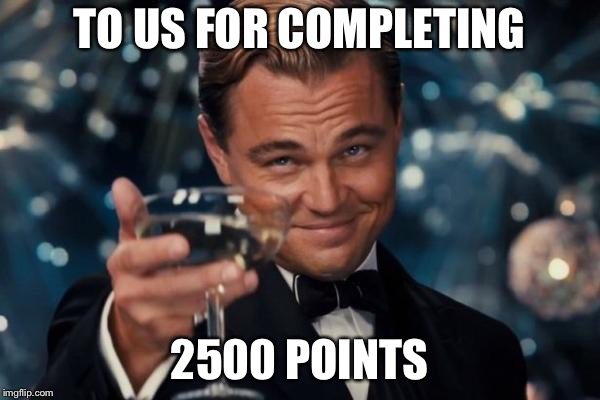 Leonardo Dicaprio Cheers Meme | TO US FOR COMPLETING 2500 POINTS | image tagged in memes,leonardo dicaprio cheers | made w/ Imgflip meme maker