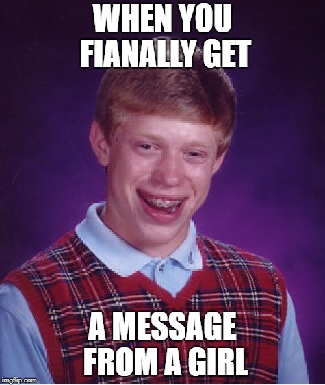 Bad Luck Brian Meme | WHEN YOU FIANALLY GET A MESSAGE FROM A GIRL | image tagged in memes,bad luck brian | made w/ Imgflip meme maker