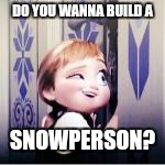 DO YOU WANNA BUILD A SNOWPERSON? | image tagged in funny,frozen | made w/ Imgflip meme maker