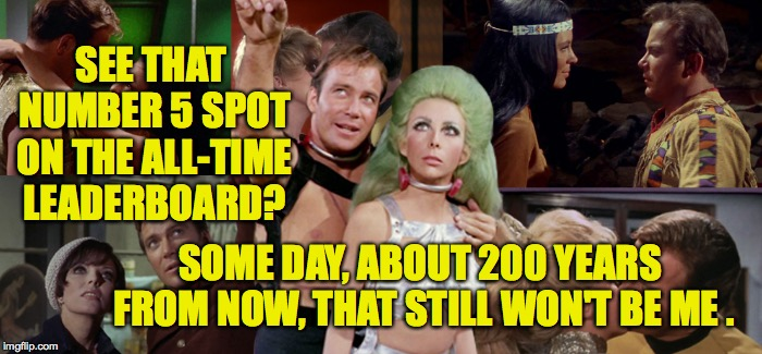 I can see the future.   | SEE THAT NUMBER 5 SPOT ON THE ALL-TIME LEADERBOARD? SOME DAY, ABOUT 200 YEARS FROM NOW, THAT STILL WON'T BE ME . | image tagged in memes,star trek romantic kirk,imgflip,leaderboard | made w/ Imgflip meme maker