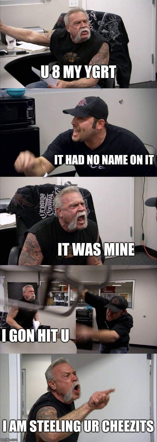 American Chopper Argument Meme | U 8 MY YGRT IT HAD NO NAME ON IT IT WAS MINE I GON HIT U I AM STEELING UR CHEEZITS | image tagged in memes,american chopper argument | made w/ Imgflip meme maker