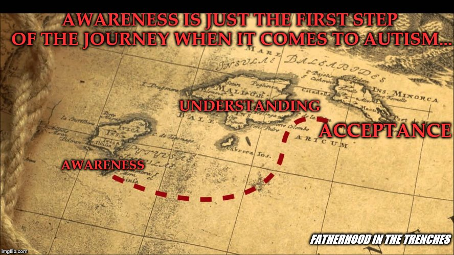 Every Journey Begins With a Single Step | AWARENESS IS JUST THE FIRST STEP OF THE JOURNEY WHEN IT COMES TO AUTISM... UNDERSTANDING AWARENESS ACCEPTANCE FATHERHOOD IN THE TRENCHES | image tagged in autism,maps | made w/ Imgflip meme maker