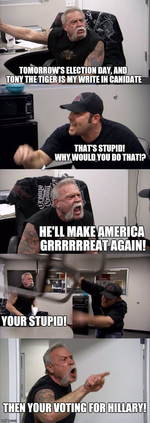 American Chopper Argument | TOMORROW'S ELECTION DAY, AND TONY THE TIGER IS MY WRITE IN CANIDATE THAT'S STUPID! WHY WOULD YOU DO THAT!? HE'LL MAKE AMERICA GRRRRRREAT AGA | image tagged in memes,american chopper argument | made w/ Imgflip meme maker