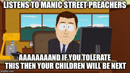 best song going | LISTENS TO MANIC STREET PREACHERS AAAAAAAAND IF YOU TOLERATE THIS THEN YOUR CHILDREN WILL BE NEXT | image tagged in memes,aaaaand its gone,wales | made w/ Imgflip meme maker