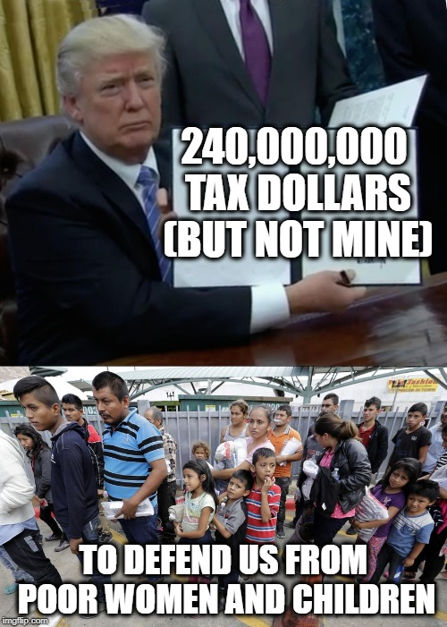 Big Woosies | 240,000,000 TAX DOLLARS (BUT NOT MINE) TO DEFEND US FROM POOR WOMEN AND CHILDREN | image tagged in memes,maga,cry,politics,trump | made w/ Imgflip meme maker