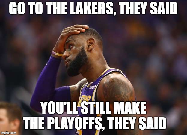 Laker Regret | GO TO THE LAKERS, THEY SAID YOU'LL STILL MAKE THE PLAYOFFS, THEY SAID | image tagged in laker lebron,lakers,lebron james,regret | made w/ Imgflip meme maker