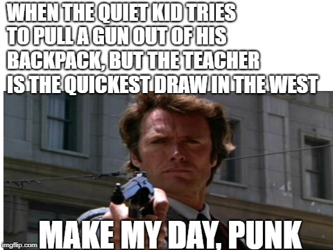 Go Ahead, MAKE MY DAY! | WHEN THE QUIET KID TRIES TO PULL A GUN OUT OF HIS BACKPACK, BUT THE TEACHER IS THE QUICKEST DRAW IN THE WEST MAKE MY DAY, PUNK | image tagged in funny | made w/ Imgflip meme maker