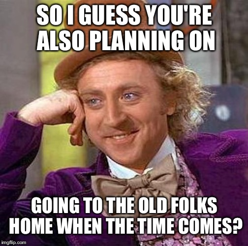 Creepy Condescending Wonka Meme | SO I GUESS YOU'RE ALSO PLANNING ON GOING TO THE OLD FOLKS HOME WHEN THE TIME COMES? | image tagged in memes,creepy condescending wonka | made w/ Imgflip meme maker