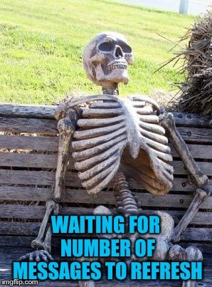 Waiting Skeleton Meme | WAITING FOR NUMBER OF MESSAGES TO REFRESH | image tagged in memes,waiting skeleton | made w/ Imgflip meme maker