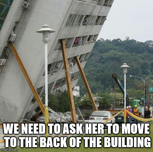 Falling building held up with sticks | WE NEED TO ASK HER TO MOVE TO THE BACK OF THE BUILDING | image tagged in falling building held up with sticks | made w/ Imgflip meme maker