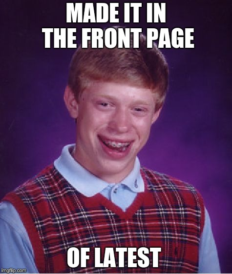 yay | MADE IT IN THE FRONT PAGE OF LATEST | image tagged in memes,bad luck brian | made w/ Imgflip meme maker