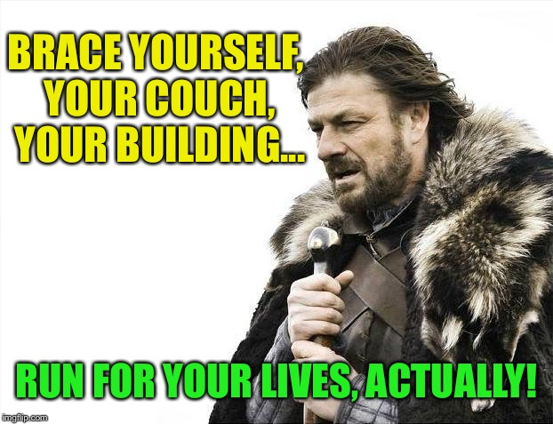 Brace Yourselves X is Coming Meme | BRACE YOURSELF, YOUR COUCH, YOUR BUILDING... RUN FOR YOUR LIVES, ACTUALLY! | image tagged in memes,brace yourselves x is coming | made w/ Imgflip meme maker